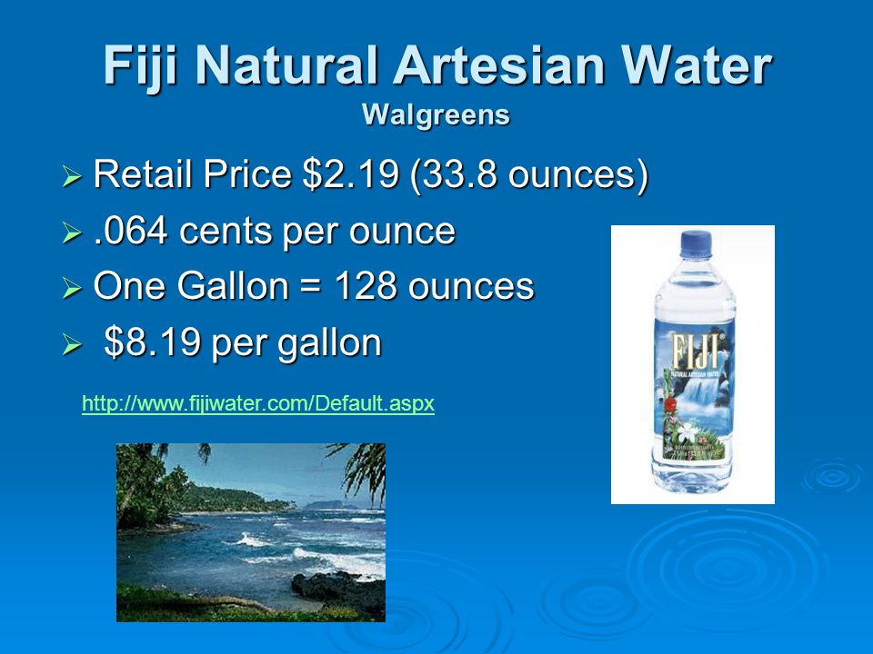 Fiji Natural Artesian Water Walgreens  Retail Price $2.19 (33.8 ounces) .064 cents per ounce  One Gallon = 128 ounces  $8.19 per gallon http://www.fijiwater.com/Default.aspx