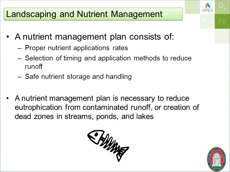 Landscaping and Nutrient Management A nutrient management plan consists of: –Proper nutrient applications rates –Selection of timing and application methods to reduce runoff –Safe nutrient storage and handling A nutrient management plan is necessary to reduce eutrophication from contaminated runoff, or creation of dead zones in streams, ponds, and lakes