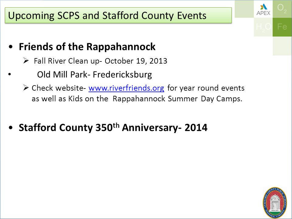 Upcoming SCPS and Stafford County Events Friends of the Rappahannock  Fall River Clean up- October 19, 2013 Old Mill Park- Fredericksburg  Check website- www.riverfriends.org for year round events as well as Kids on the Rappahannock Summer Day Camps.www.riverfriends.org Stafford County 350 th Anniversary- 2014