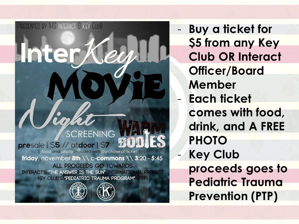 - Buy a ticket for $5 from any Key Club OR Interact Officer/Board Member - Each ticket comes with food, drink, and A FREE PHOTO - Key Club proceeds goes to Pediatric Trauma Prevention (PTP)