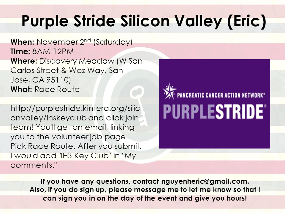 Purple Stride Silicon Valley (Eric) When: November 2 nd (Saturday) Time: 8AM-12PM Where: Discovery Meadow (W San Carlos Street & Woz Way, San Jose, CA 95110) What: Race Route http://purplestride.kintera.org/silic onvalley/ihskeyclub and click join team.
