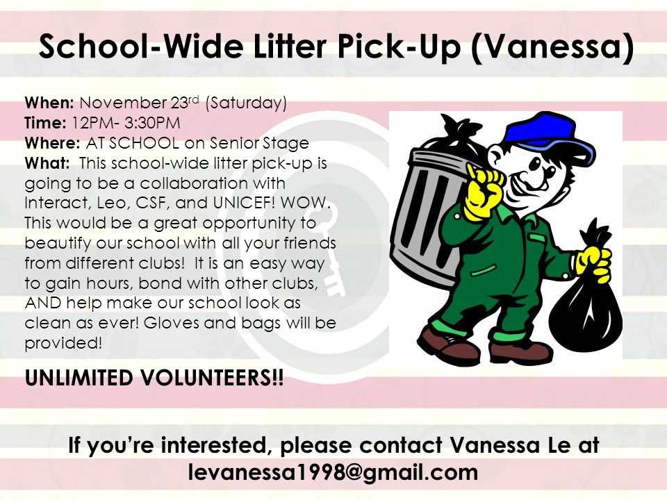 School-Wide Litter Pick-Up (Vanessa) When: November 23 rd (Saturday) Time: 12PM- 3:30PM Where: AT SCHOOL on Senior Stage What: This school-wide litter pick-up is going to be a collaboration with Interact, Leo, CSF, and UNICEF.