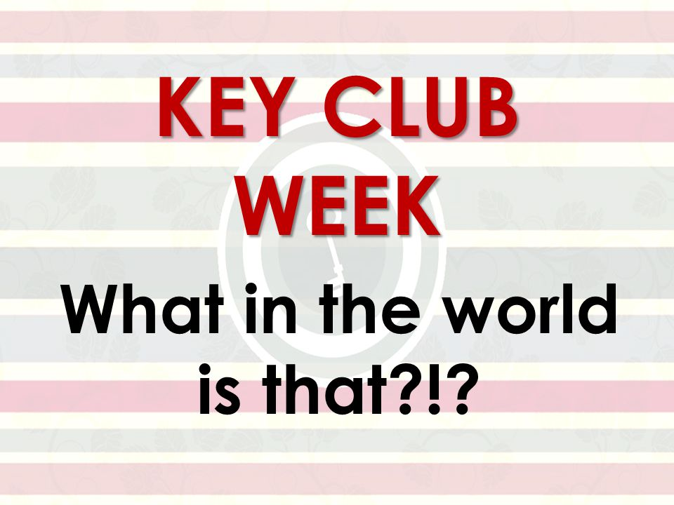 KEY CLUB WEEK What in the world is that !