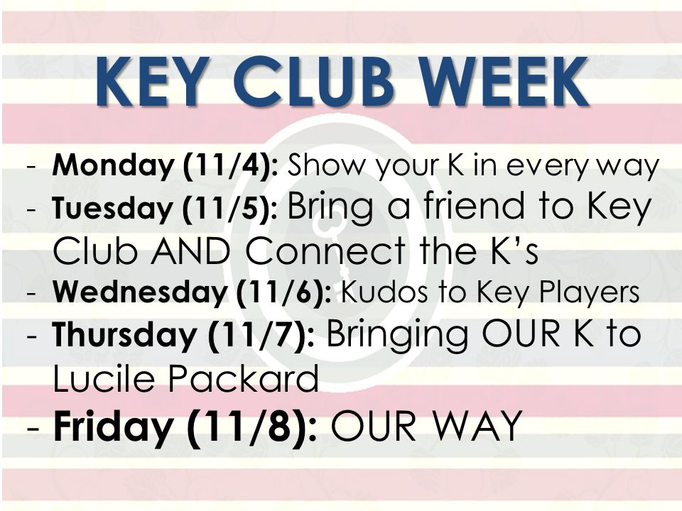 KEY CLUB WEEK - Monday (11/4): Show your K in every way - Tuesday (11/5): Bring a friend to Key Club AND Connect the K's - Wednesday (11/6): Kudos to Key Players - Thursday (11/7): Bringing OUR K to Lucile Packard - Friday (11/8): OUR WAY