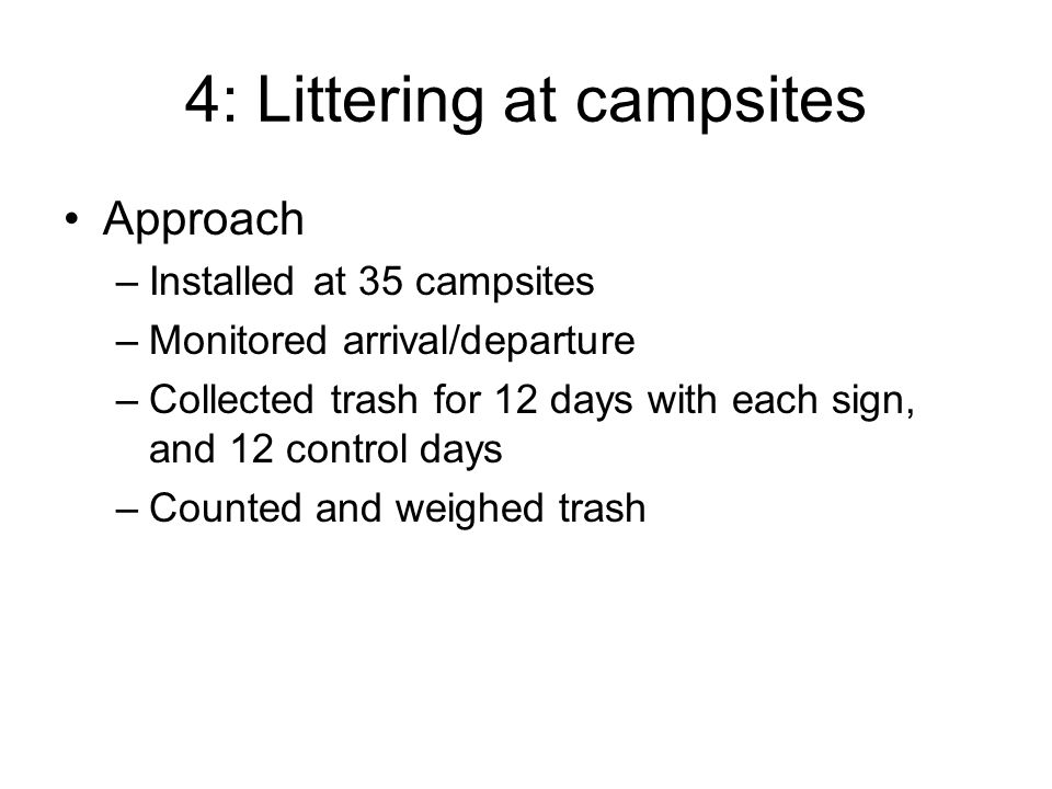 4: Littering at campsites Approach –Installed at 35 campsites –Monitored arrival/departure –Collected trash for 12 days with each sign, and 12 control days –Counted and weighed trash