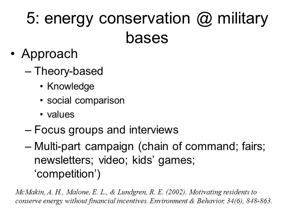 5: energy conservation @ military bases Approach –Theory-based Knowledge social comparison values –Focus groups and interviews –Multi-part campaign (chain of command; fairs; newsletters; video; kids' games; 'competition') McMakin, A.