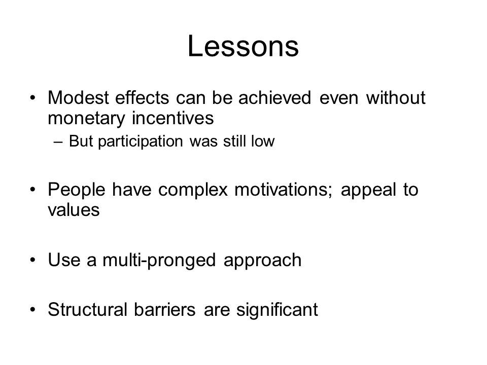 Lessons Modest effects can be achieved even without monetary incentives –But participation was still low People have complex motivations; appeal to values Use a multi-pronged approach Structural barriers are significant