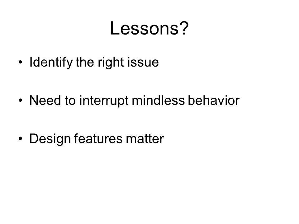 Lessons Identify the right issue Need to interrupt mindless behavior Design features matter