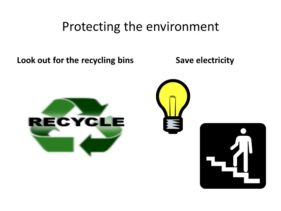 Protecting the environment Look out for the recycling binsSave electricity