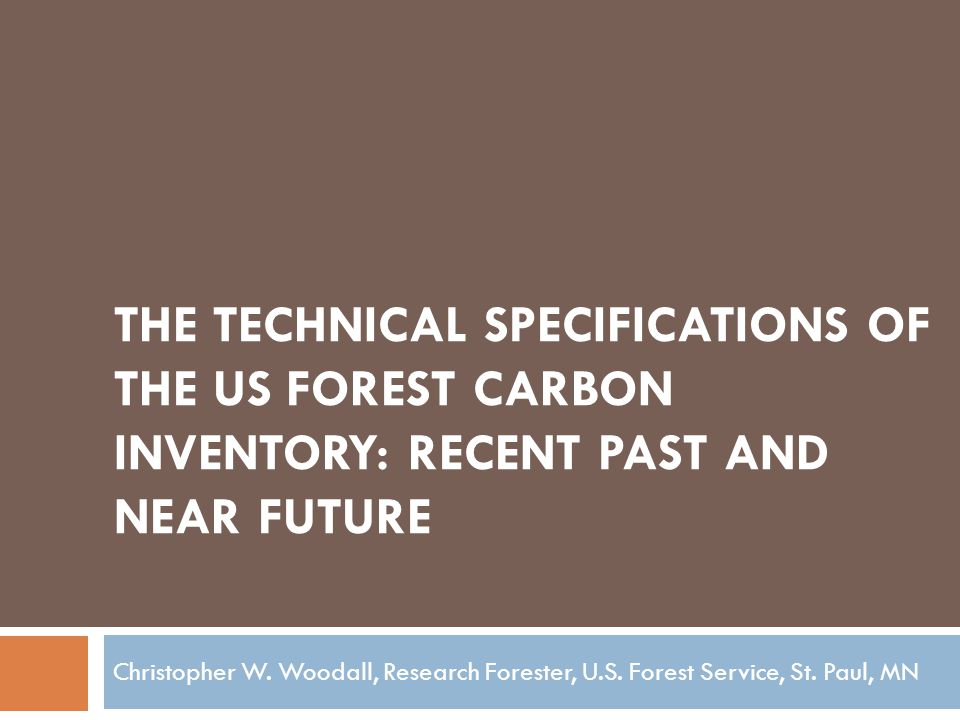 THE TECHNICAL SPECIFICATIONS OF THE US FOREST CARBON INVENTORY: RECENT PAST AND NEAR FUTURE Christopher W.