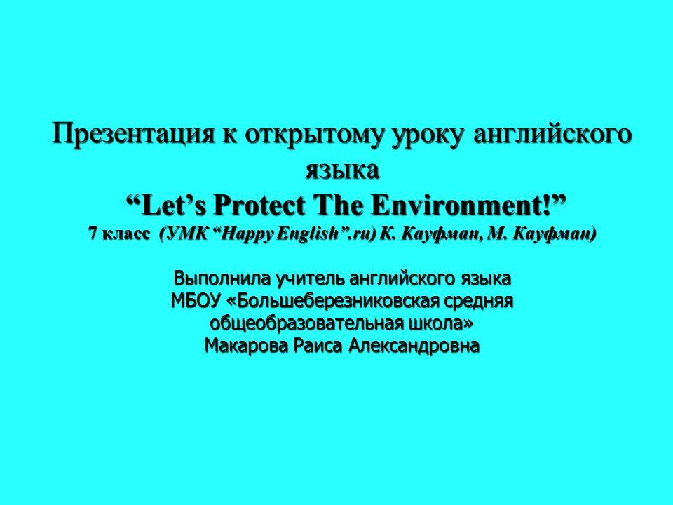 "Презентация к открытому уроку английского языка ""Let's Protect The Environment!"" 7 класс (УМК ""Happy English"".ru) К. Кауфман, М. Кауфман) Выполнила уч"