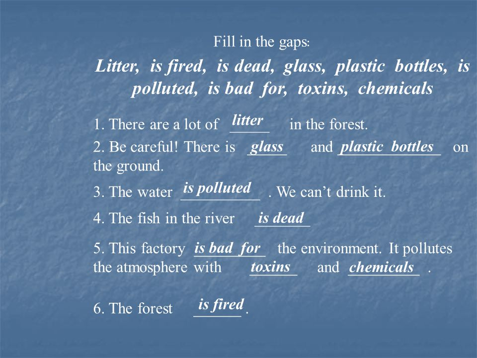 Fill in the gaps : Litter, is fired, is dead, glass, plastic bottles, is polluted, is bad for, toxins, chemicals 1. There are a lot of _____ in the fo