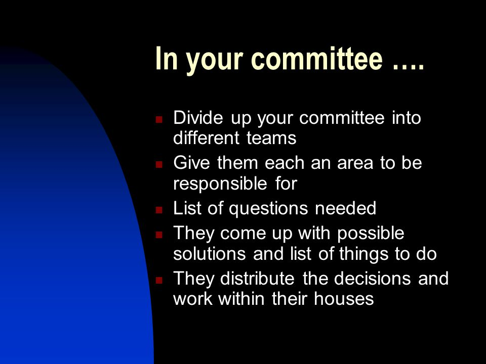 In your committee …. Divide up your committee into different teams Give them each an area to be responsible for List of questions needed They come up