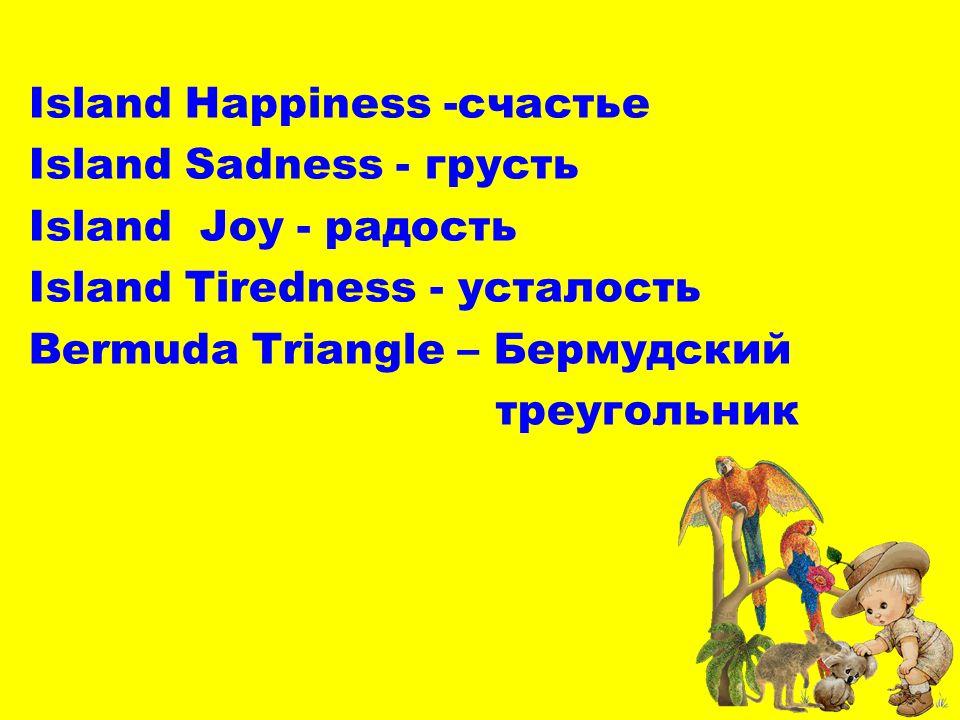 Island Happiness -счастье Island Sadness - грусть Island Joy - радость Island Tiredness - усталость Bermuda Triangle – Бермудский треугольник