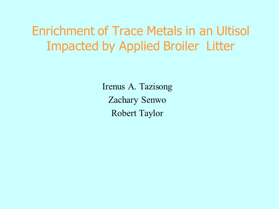 Enrichment of Trace Metals in an Ultisol Impacted by Applied Broiler Litter Irenus A. Tazisong Zachary Senwo Robert Taylor