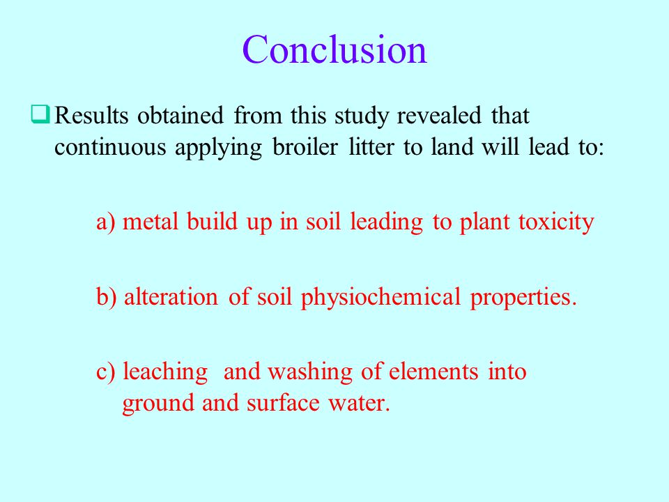 Conclusion  Results obtained from this study revealed that continuous applying broiler litter to land will lead to: a) metal build up in soil leading