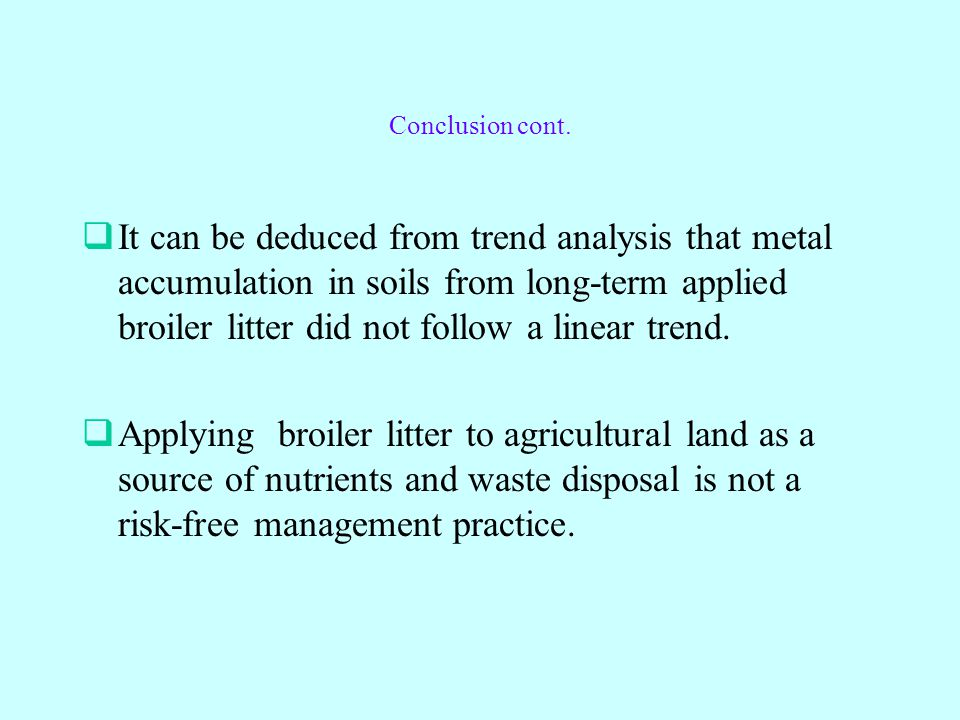 Conclusion cont.  It can be deduced from trend analysis that metal accumulation in soils from long-term applied broiler litter did not follow a linea