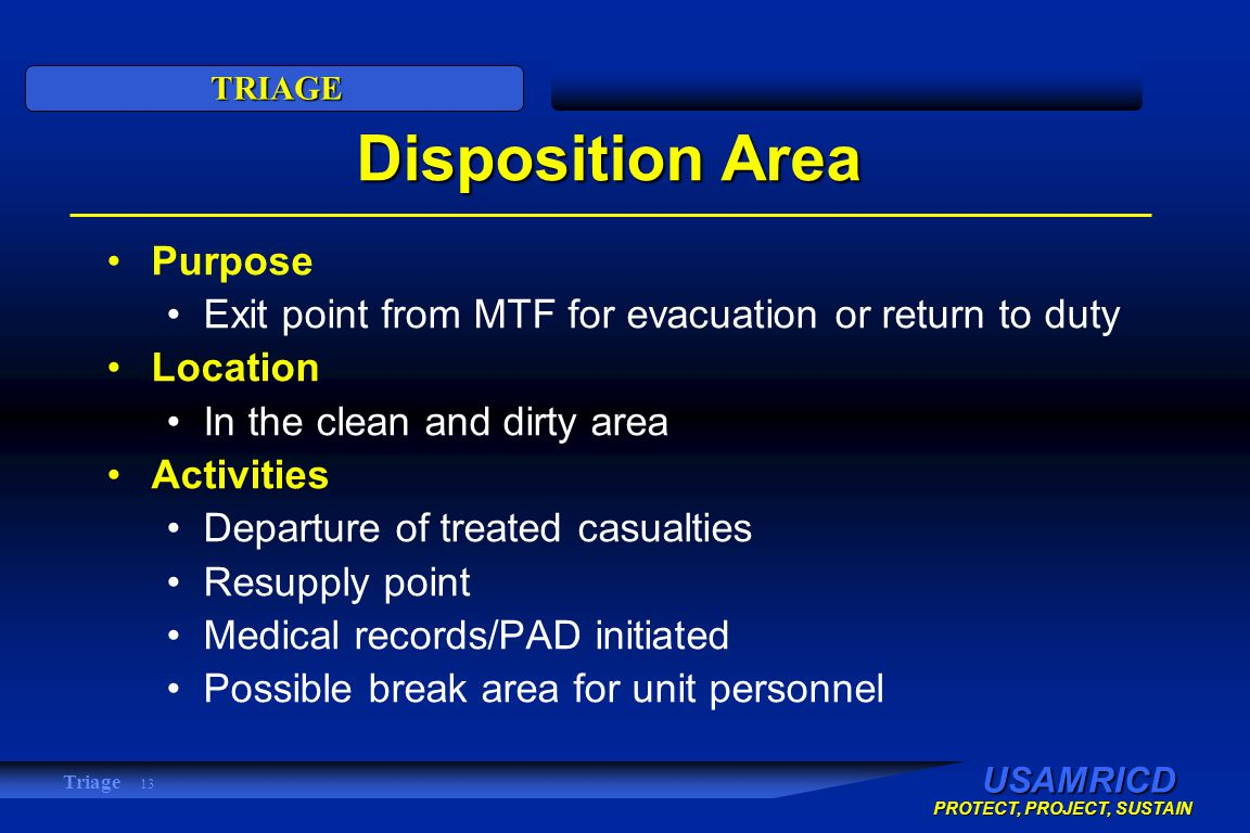 USAMRICD PROTECT, PROJECT, SUSTAIN TRIAGE Triage 13 Disposition Area Purpose Exit point from MTF for evacuation or return to duty Location In the clean and dirty area Activities Departure of treated casualties Resupply point Medical records/PAD initiated Possible break area for unit personnel