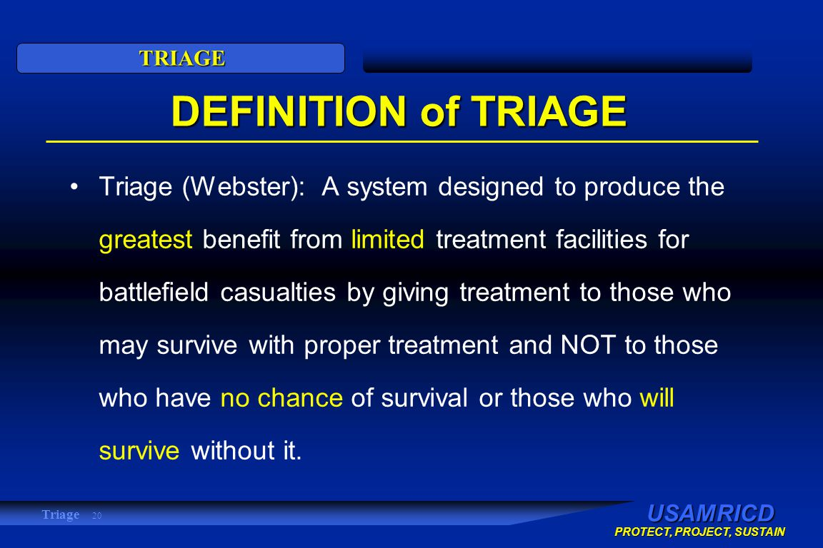 USAMRICD PROTECT, PROJECT, SUSTAIN TRIAGE Triage 20 DEFINITION of TRIAGE Triage (Webster): A system designed to produce the greatest benefit from limited treatment facilities for battlefield casualties by giving treatment to those who may survive with proper treatment and NOT to those who have no chance of survival or those who will survive without it.