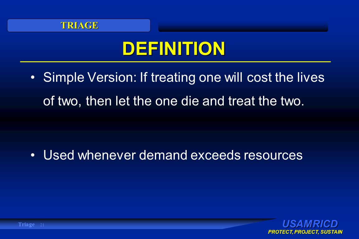 USAMRICD PROTECT, PROJECT, SUSTAIN TRIAGE Triage 21 DEFINITION Simple Version: If treating one will cost the lives of two, then let the one die and treat the two.