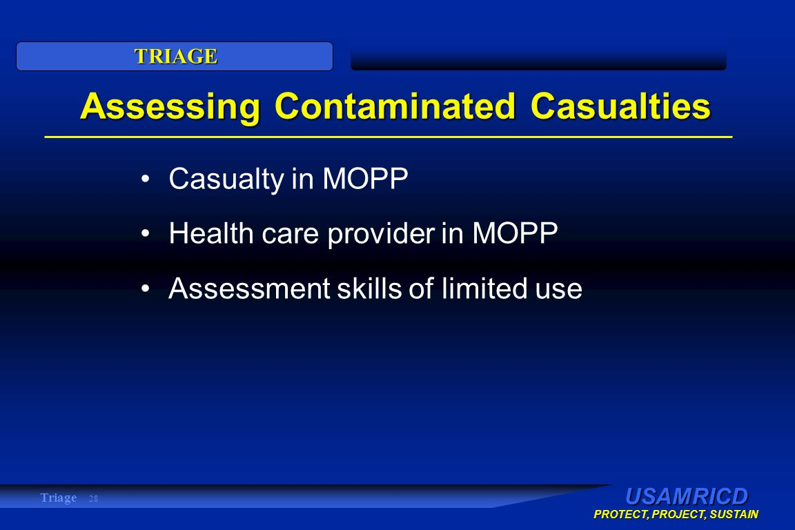 USAMRICD PROTECT, PROJECT, SUSTAIN TRIAGE Triage 28 Assessing Contaminated Casualties Casualty in MOPP Health care provider in MOPP Assessment skills of limited use