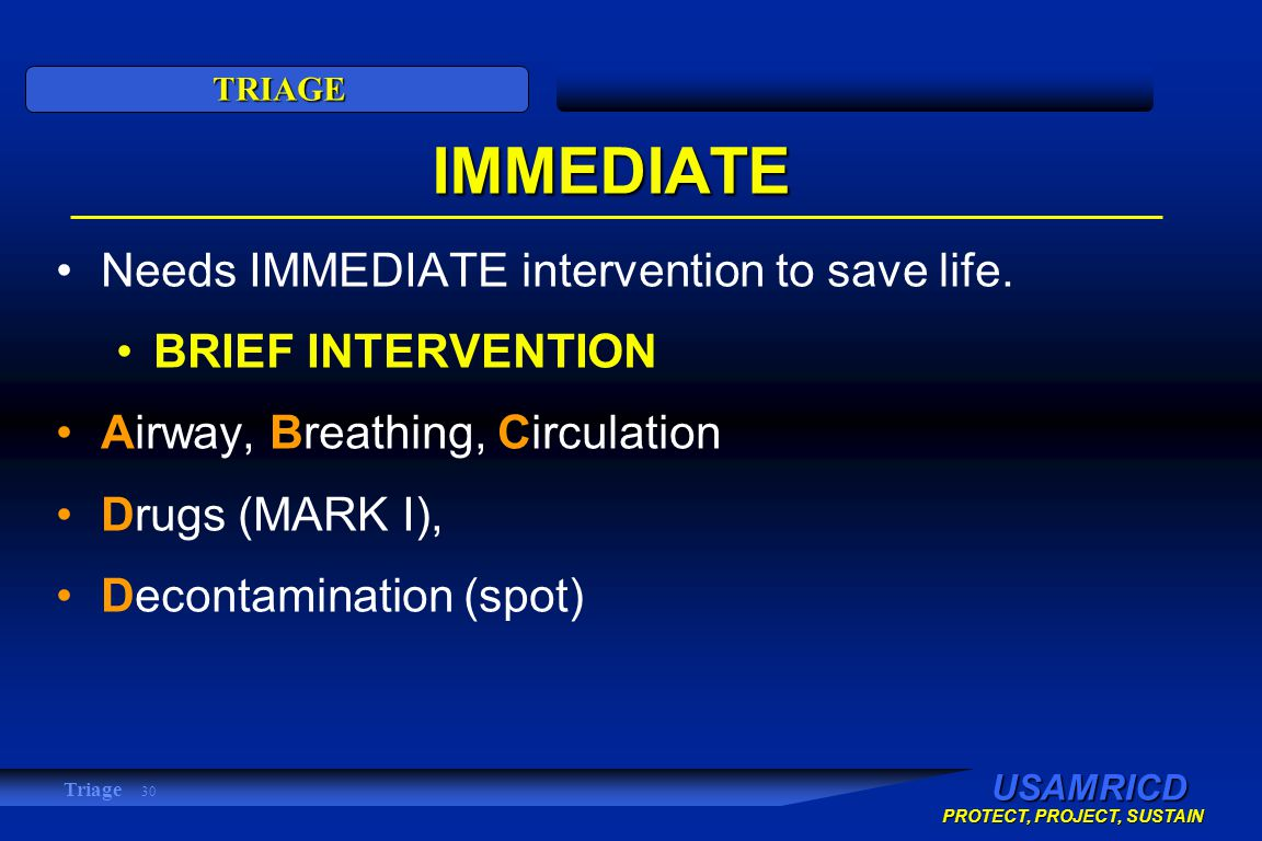 USAMRICD PROTECT, PROJECT, SUSTAIN TRIAGE Triage 30 IMMEDIATE Needs IMMEDIATE intervention to save life.