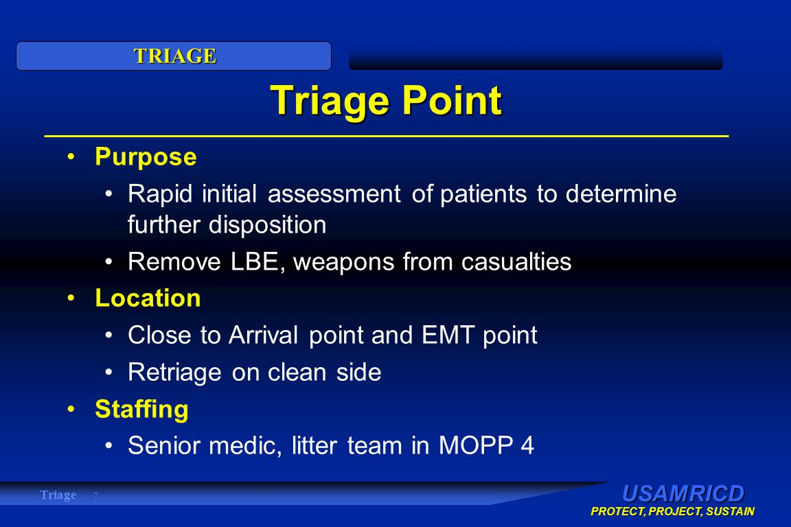 USAMRICD PROTECT, PROJECT, SUSTAIN TRIAGE Triage 7 Triage Point Purpose Rapid initial assessment of patients to determine further disposition Remove LBE, weapons from casualties Location Close to Arrival point and EMT point Retriage on clean side Staffing Senior medic, litter team in MOPP 4