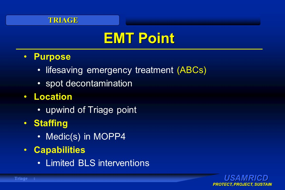 USAMRICD PROTECT, PROJECT, SUSTAIN TRIAGE Triage 8 EMT Point Purpose lifesaving emergency treatment (ABCs) spot decontamination Location upwind of Triage point Staffing Medic(s) in MOPP4 Capabilities Limited BLS interventions