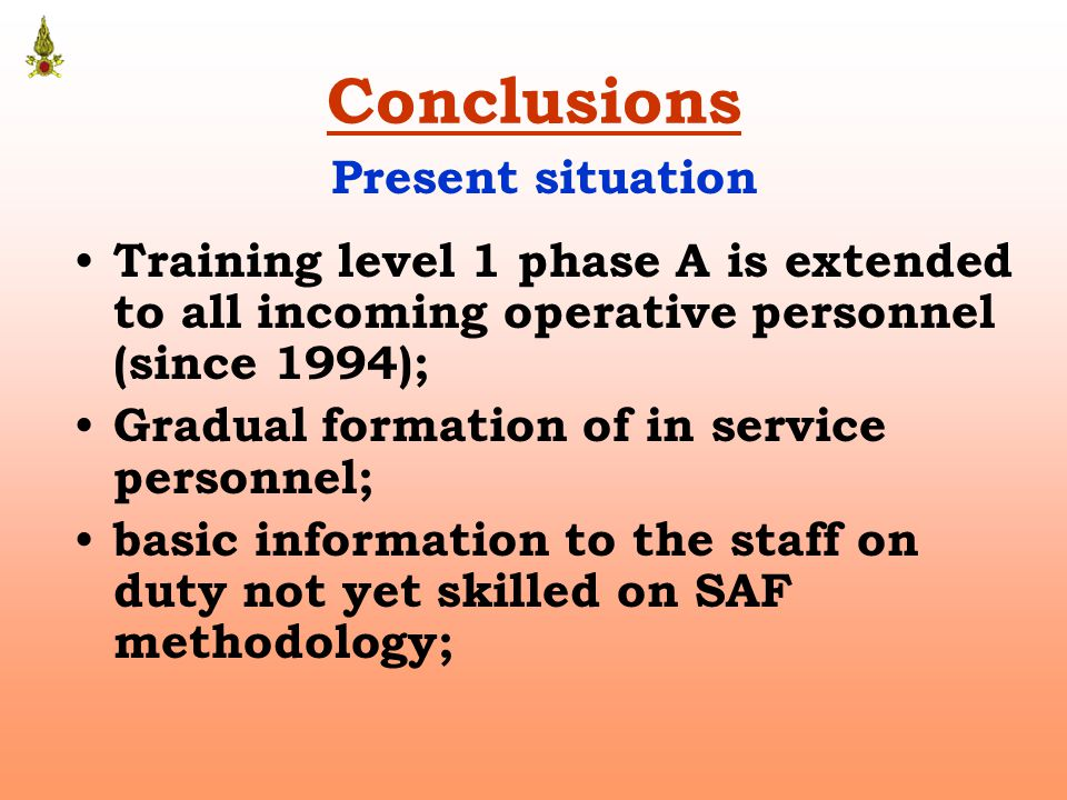 Conclusions Training level 1 phase A is extended to all incoming operative personnel (since 1994); Gradual formation of in service personnel; basic information to the staff on duty not yet skilled on SAF methodology; Present situation