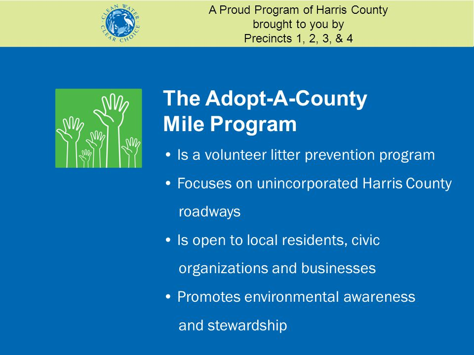 The Adopt-A-County Mile Program Is a volunteer litter prevention program Focuses on unincorporated Harris County roadways Is open to local residents, civic organizations and businesses Promotes environmental awareness and stewardship A Proud Program of Harris County brought to you by Precincts 1, 2, 3, & 4
