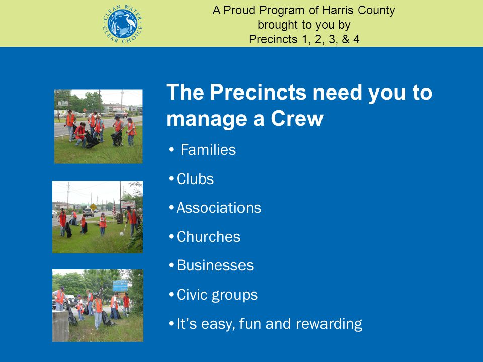 The Precincts need you to manage a Crew Families Clubs Associations Churches Businesses Civic groups It's easy, fun and rewarding A Proud Program of Harris County brought to you by Precincts 1, 2, 3, & 4