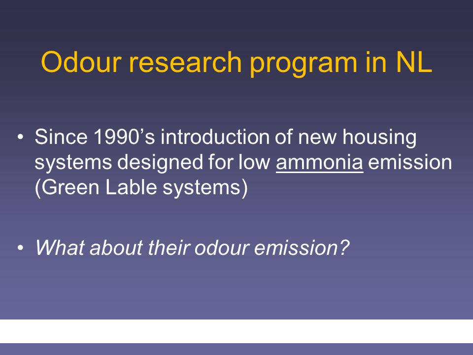Odour research program in NL Since 1990's introduction of new housing systems designed for low ammonia emission (Green Lable systems) What about their odour emission?