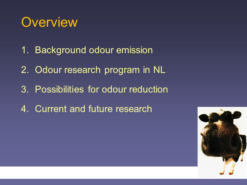 Overview 1.Background odour emission 2.Odour research program in NL 3.Possibilities for odour reduction 4.Current and future research