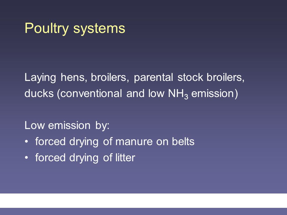 Poultry systems Laying hens, broilers, parental stock broilers, ducks (conventional and low NH 3 emission) Low emission by: forced drying of manure on belts forced drying of litter