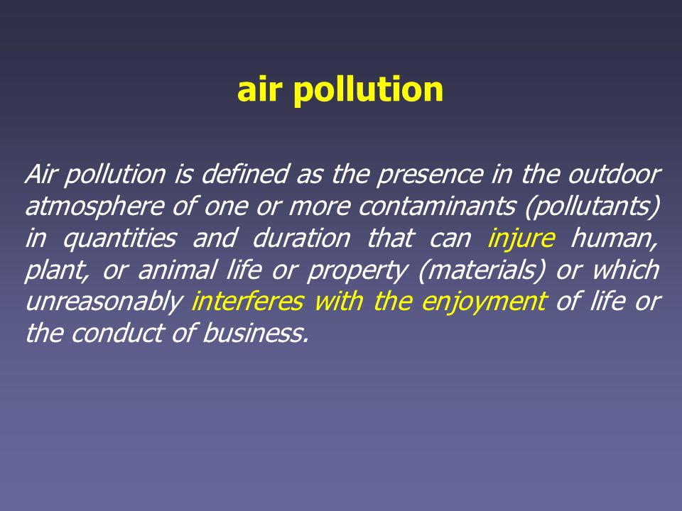 air pollution Air pollution is defined as the presence in the outdoor atmosphere of one or more contaminants (pollutants) in quantities and duration that can injure human, plant, or animal life or property (materials) or which unreasonably interferes with the enjoyment of life or the conduct of business.