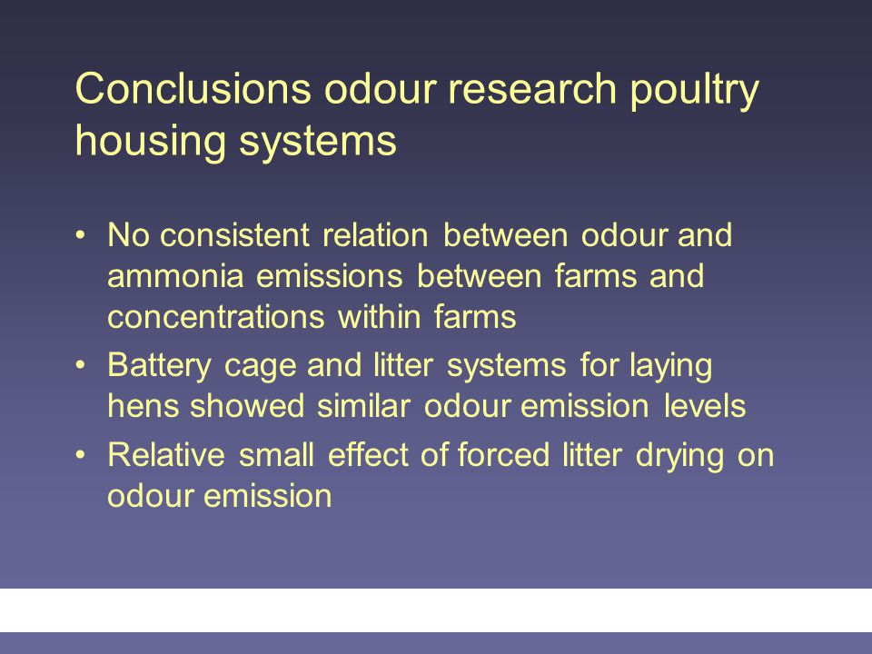 Conclusions odour research poultry housing systems No consistent relation between odour and ammonia emissions between farms and concentrations within farms Battery cage and litter systems for laying hens showed similar odour emission levels Relative small effect of forced litter drying on odour emission