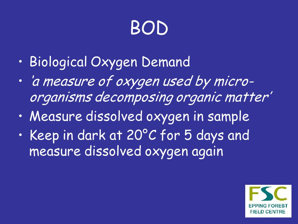 BOD Biological Oxygen Demand 'a measure of oxygen used by micro- organisms decomposing organic matter' Measure dissolved oxygen in sample Keep in dark at 20°C for 5 days and measure dissolved oxygen again