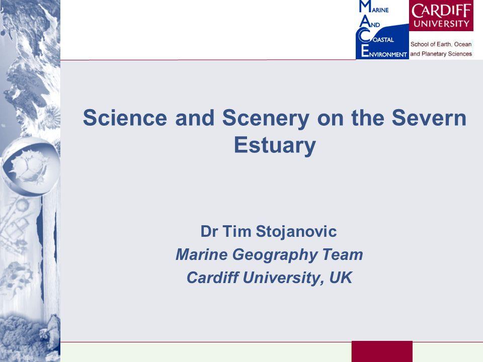 Science and Scenery on the Severn Estuary Dr Tim Stojanovic Marine Geography Team Cardiff University, UK