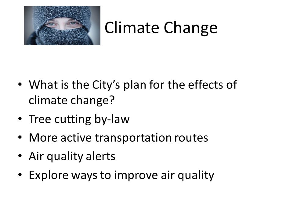Climate Change What is the City's plan for the effects of climate change? Tree cutting by-law More active transportation routes Air quality alerts Exp