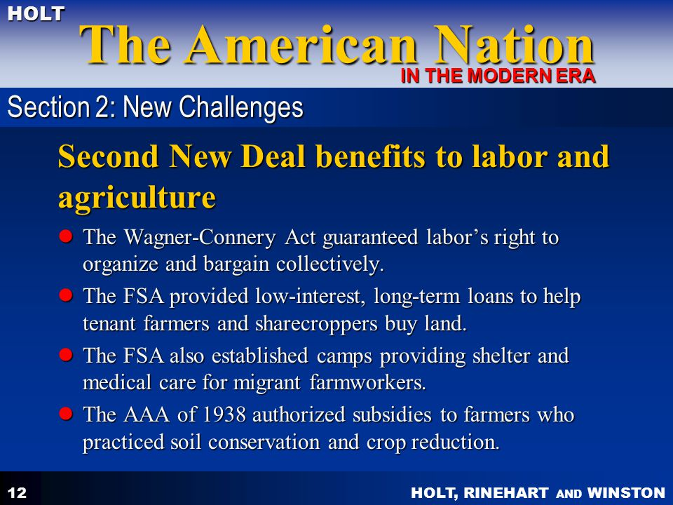 HOLT, RINEHART AND WINSTON The American Nation HOLT IN THE MODERN ERA 12 Second New Deal benefits to labor and agriculture The Wagner-Connery Act guaranteed labor's right to organize and bargain collectively.