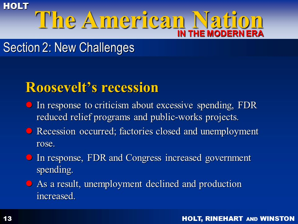 HOLT, RINEHART AND WINSTON The American Nation HOLT IN THE MODERN ERA 13 Roosevelt's recession In response to criticism about excessive spending, FDR reduced relief programs and public-works projects.