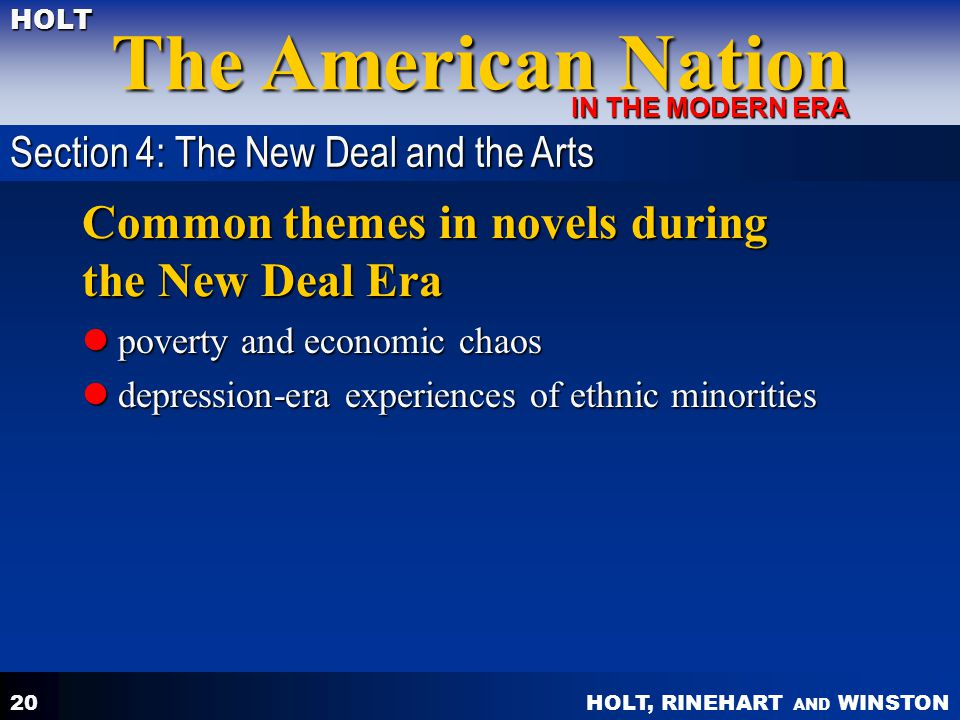 HOLT, RINEHART AND WINSTON The American Nation HOLT IN THE MODERN ERA 20 Common themes in novels during the New Deal Era poverty and economic chaos poverty and economic chaos depression-era experiences of ethnic minorities depression-era experiences of ethnic minorities Section 4: The New Deal and the Arts