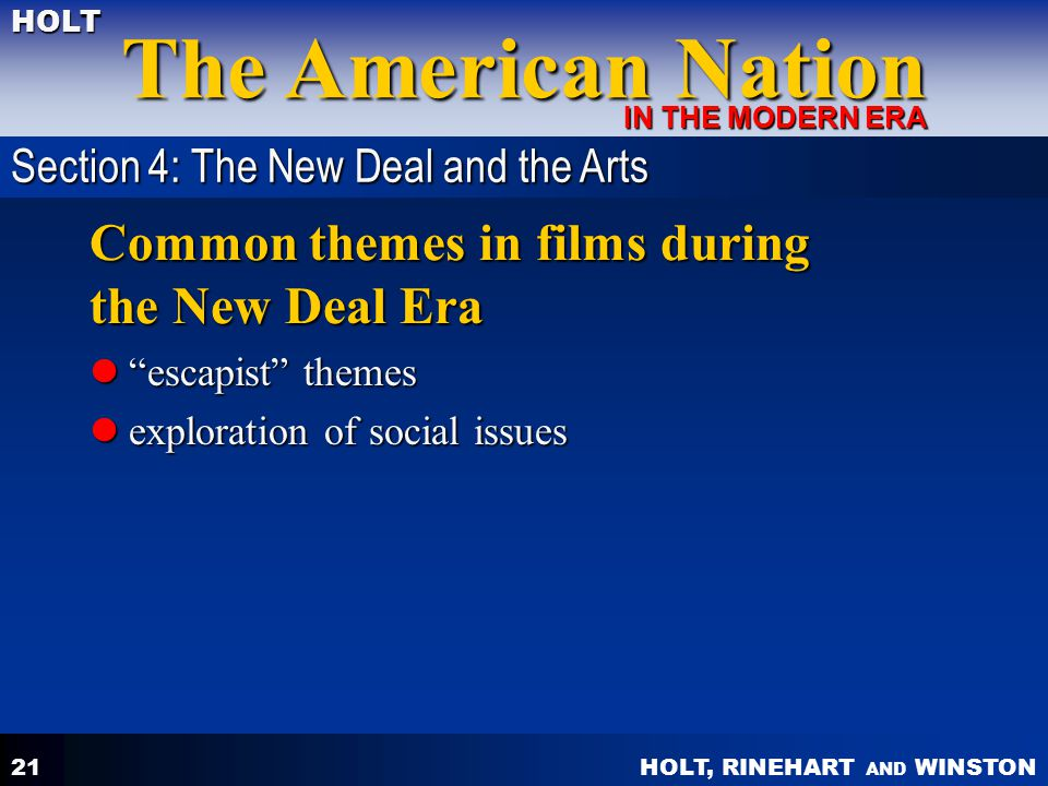 HOLT, RINEHART AND WINSTON The American Nation HOLT IN THE MODERN ERA 21 Common themes in films during the New Deal Era escapist themes escapist themes exploration of social issues exploration of social issues Section 4: The New Deal and the Arts