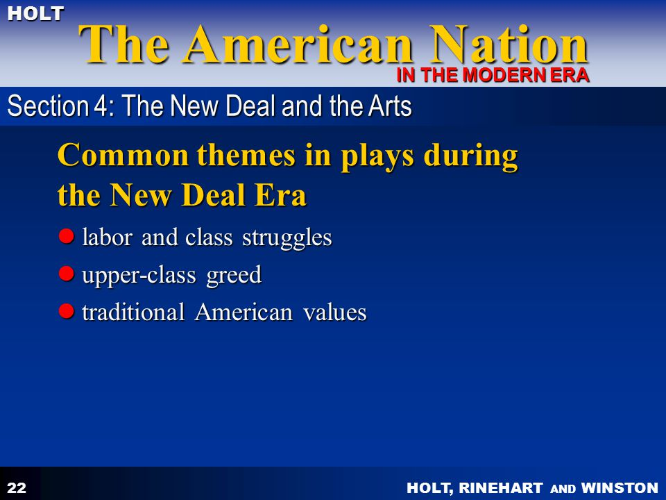HOLT, RINEHART AND WINSTON The American Nation HOLT IN THE MODERN ERA 22 Common themes in plays during the New Deal Era labor and class struggles labor and class struggles upper-class greed upper-class greed traditional American values traditional American values Section 4: The New Deal and the Arts