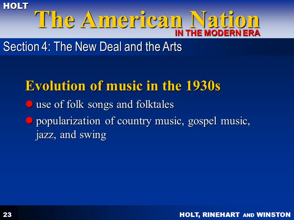 HOLT, RINEHART AND WINSTON The American Nation HOLT IN THE MODERN ERA 23 Evolution of music in the 1930s use of folk songs and folktales use of folk songs and folktales popularization of country music, gospel music, jazz, and swing popularization of country music, gospel music, jazz, and swing Section 4: The New Deal and the Arts