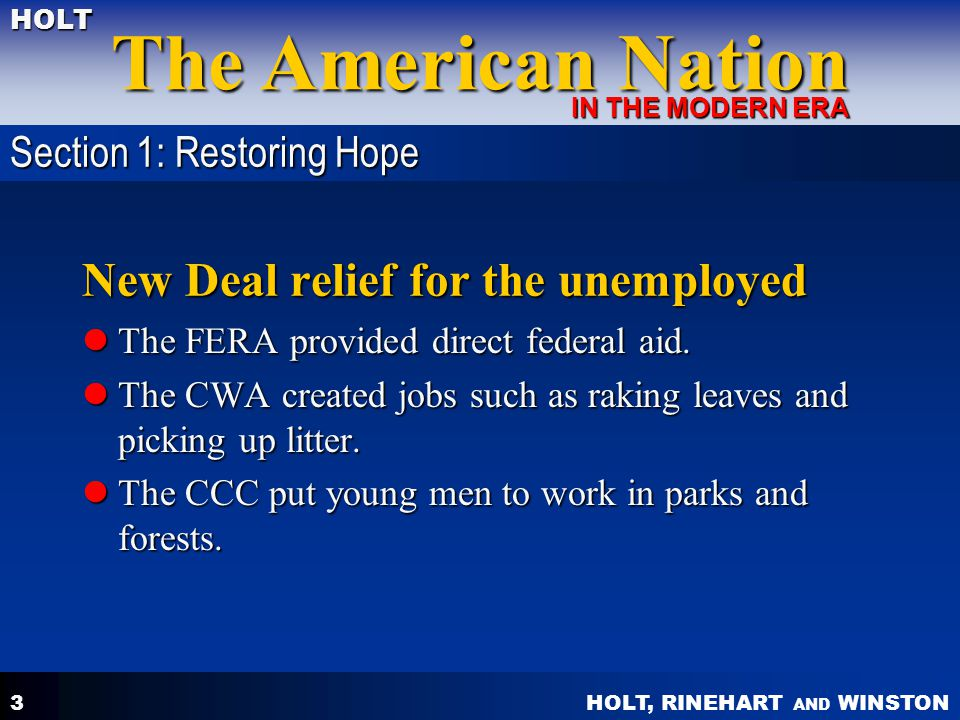 HOLT, RINEHART AND WINSTON The American Nation HOLT IN THE MODERN ERA 3 New Deal relief for the unemployed The FERA provided direct federal aid.