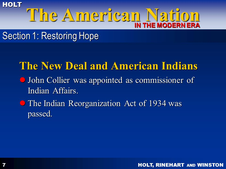 HOLT, RINEHART AND WINSTON The American Nation HOLT IN THE MODERN ERA 7 The New Deal and American Indians John Collier was appointed as commissioner of Indian Affairs.