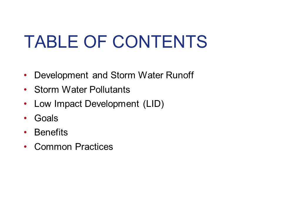 TABLE OF CONTENTS Development and Storm Water Runoff Storm Water Pollutants Low Impact Development (LID) Goals Benefits Common Practices