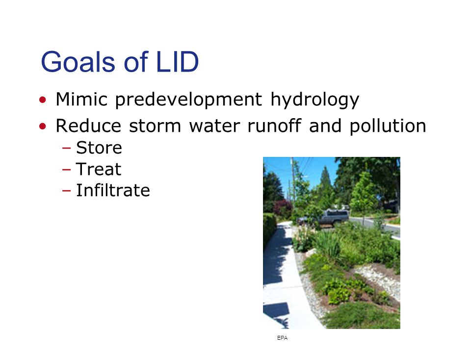 Goals of LID Mimic predevelopment hydrology Reduce storm water runoff and pollution –Store –Treat –Infiltrate EPA