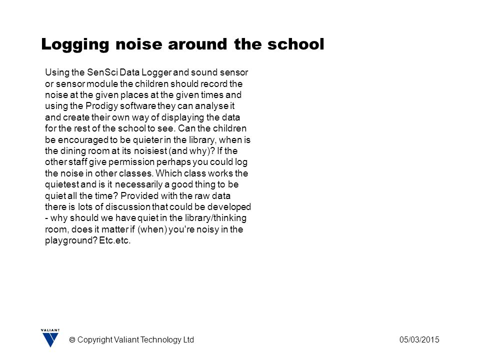 05/03/2015  Copyright Valiant Technology Ltd Logging noise around the school Using the SenSci Data Logger and sound sensor or sensor module the children should record the noise at the given places at the given times and using the Prodigy software they can analyse it and create their own way of displaying the data for the rest of the school to see.